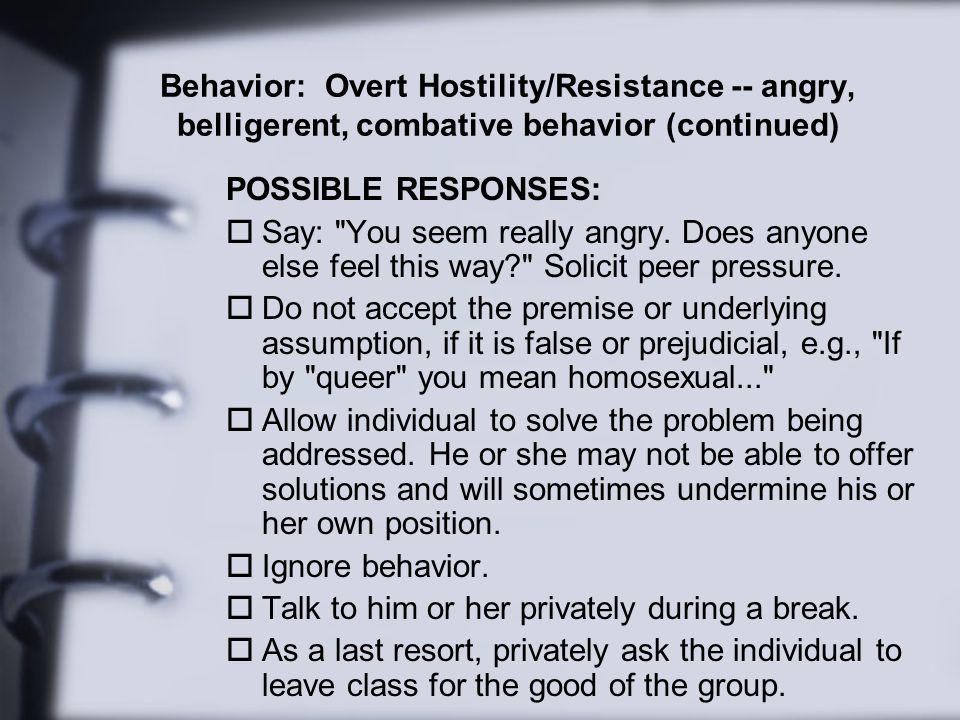 Behavior: Overt Hostility/Resistance -- angry, belligerent, combative behavior (continued)