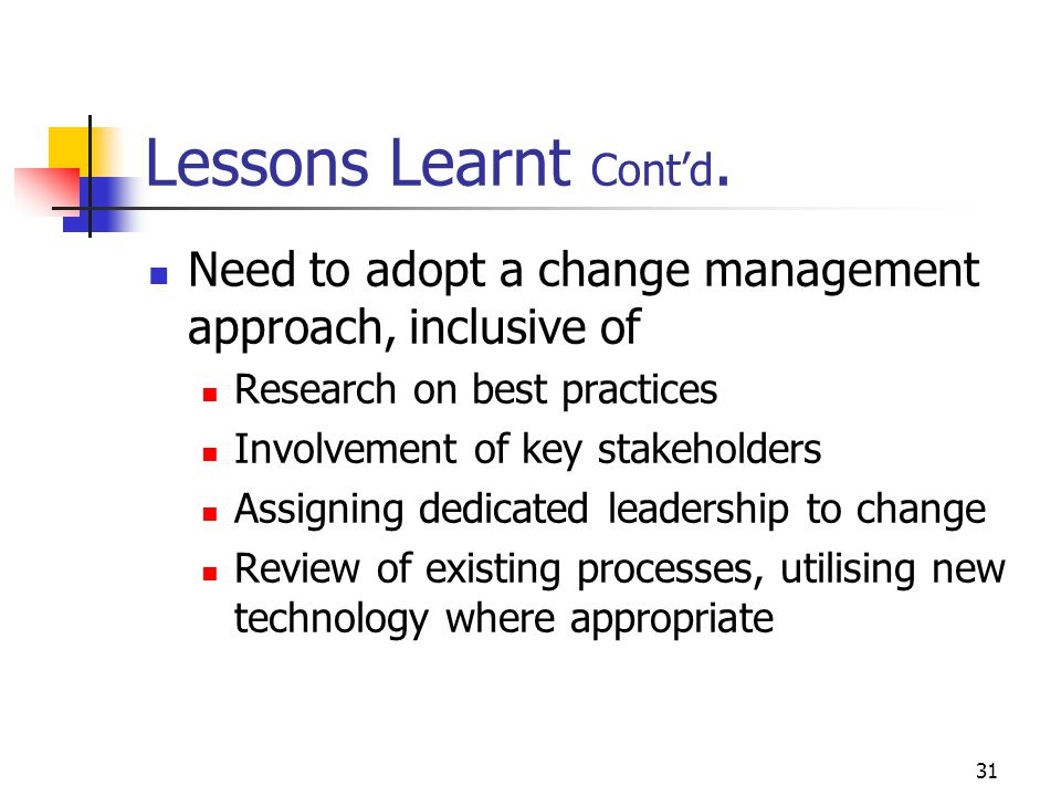 Lessons Learnt Cont'd. Need to adopt a change management approach, inclusive of. Research on best practices.
