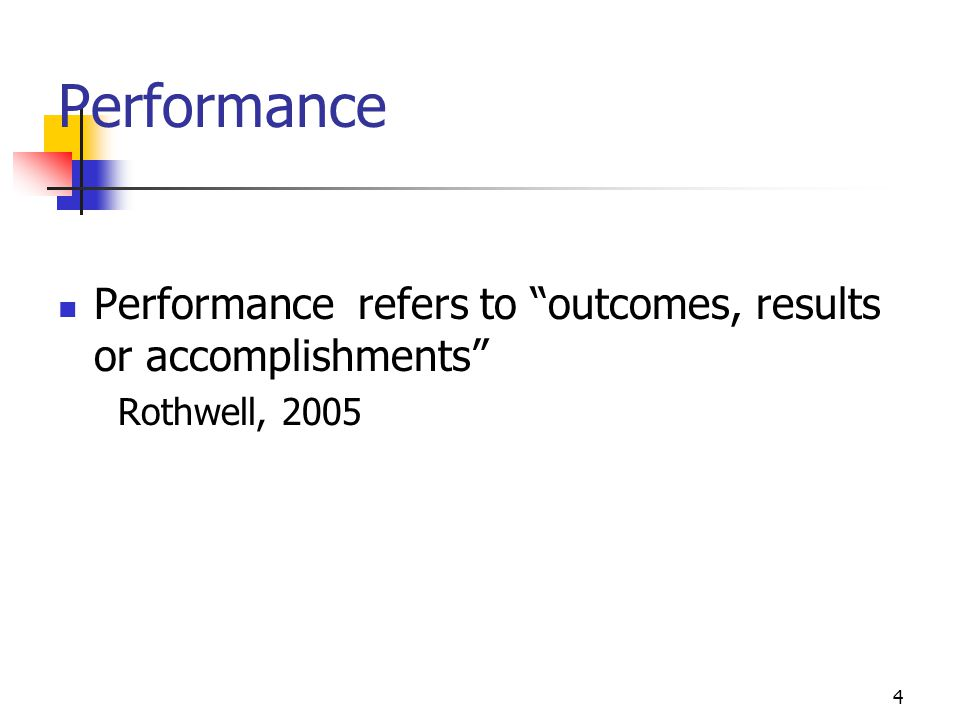 Performance Performance refers to outcomes, results or accomplishments Rothwell, 2005.