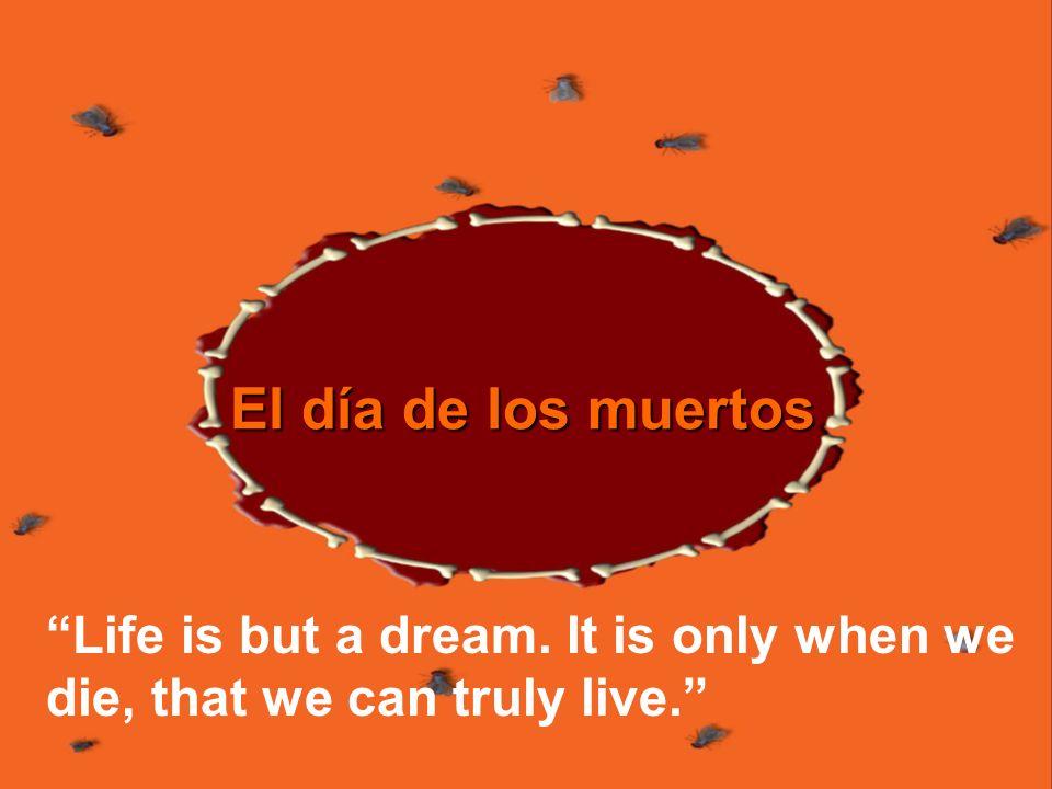 El día de los muertos Life is but a dream. It is only when we