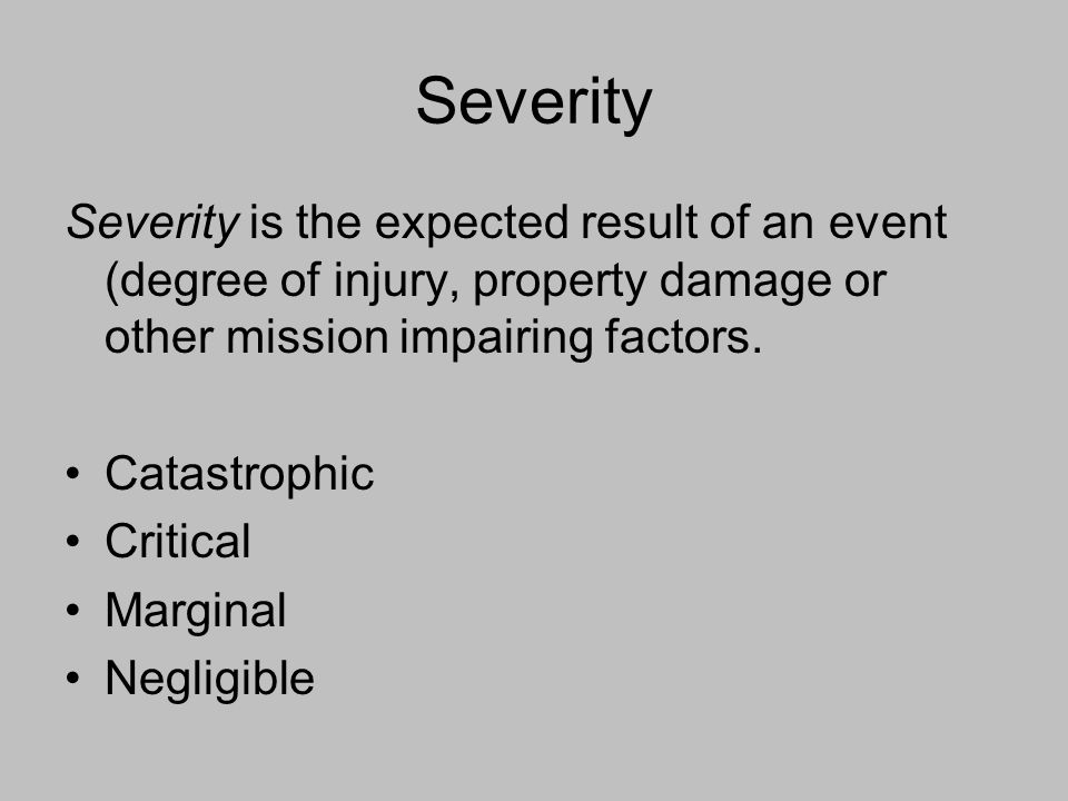 Severity Severity is the expected result of an event (degree of injury, property damage or other mission impairing factors.