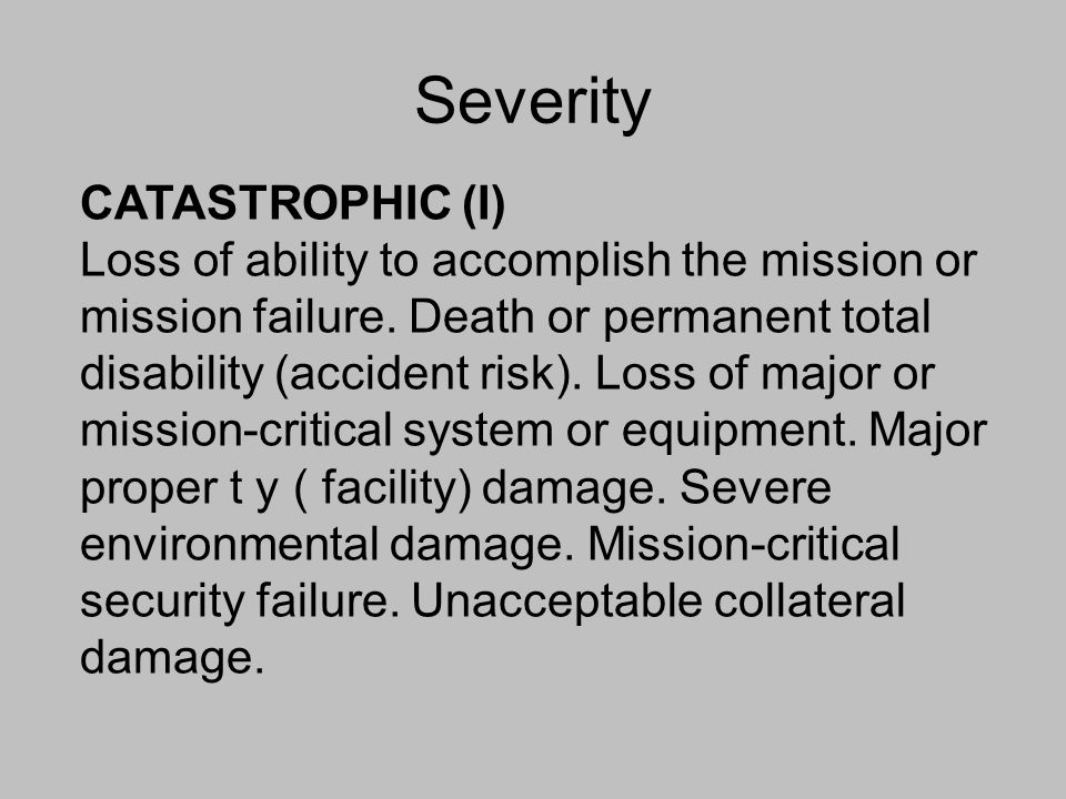 Severity CATASTROPHIC (I) Loss of ability to accomplish the mission or