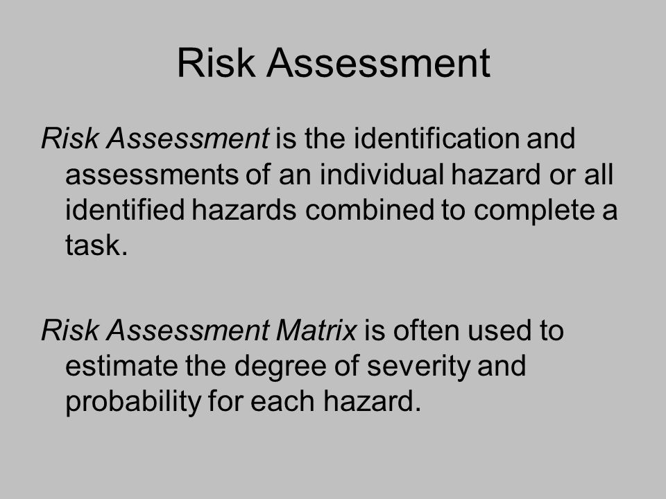 Risk Assessment Risk Assessment is the identification and assessments of an individual hazard or all identified hazards combined to complete a task.