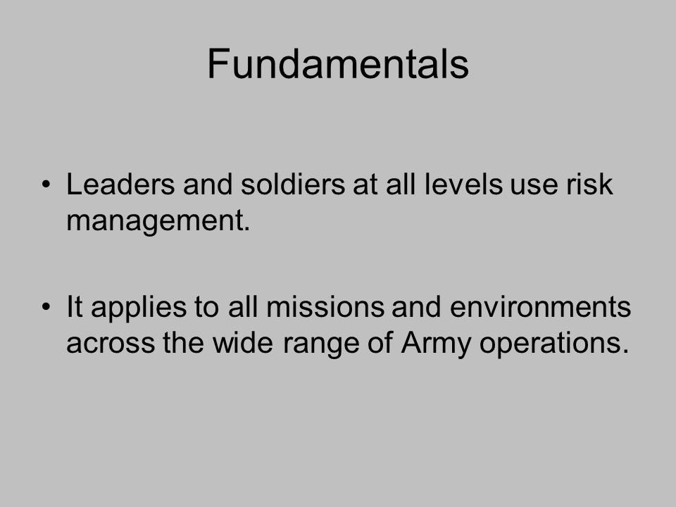 Fundamentals Leaders and soldiers at all levels use risk management.