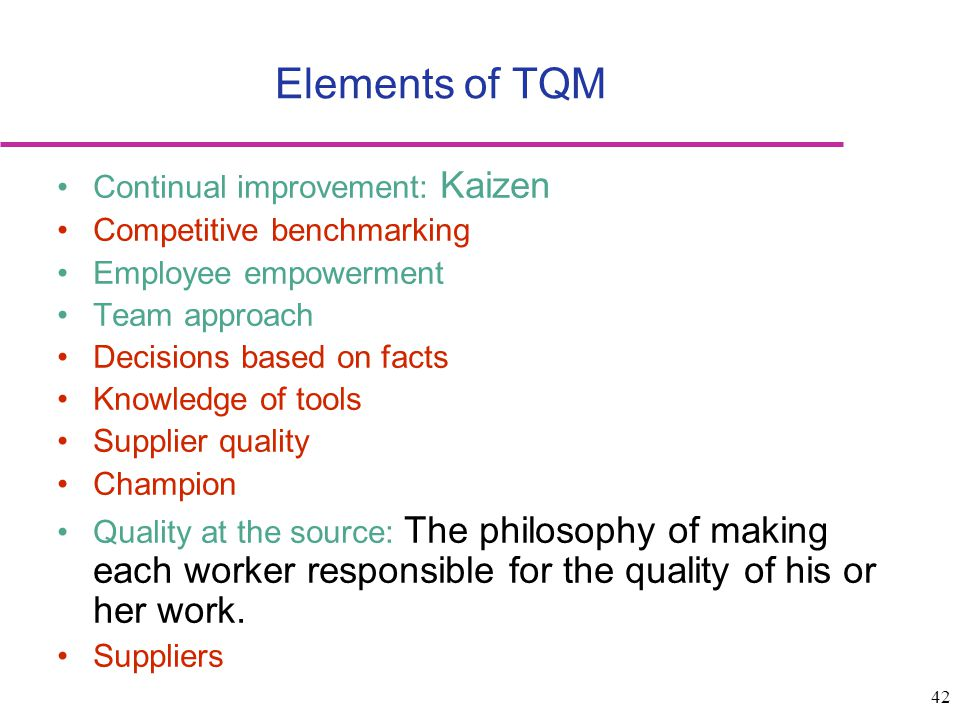 Elements of TQM Continual improvement: Kaizen Competitive benchmarking