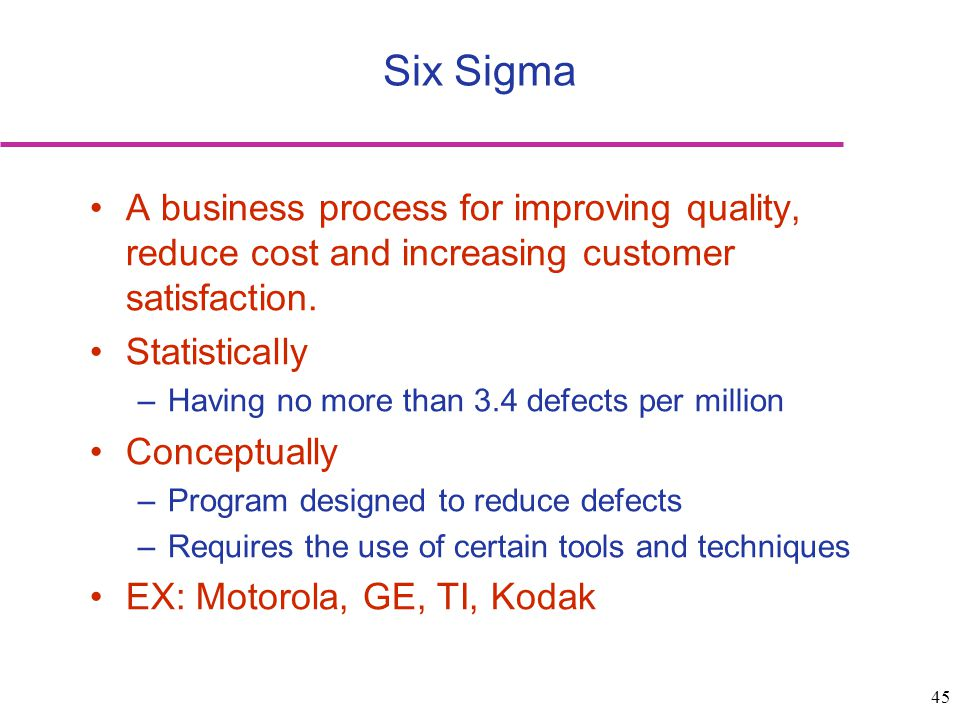 Six Sigma A business process for improving quality, reduce cost and increasing customer satisfaction.