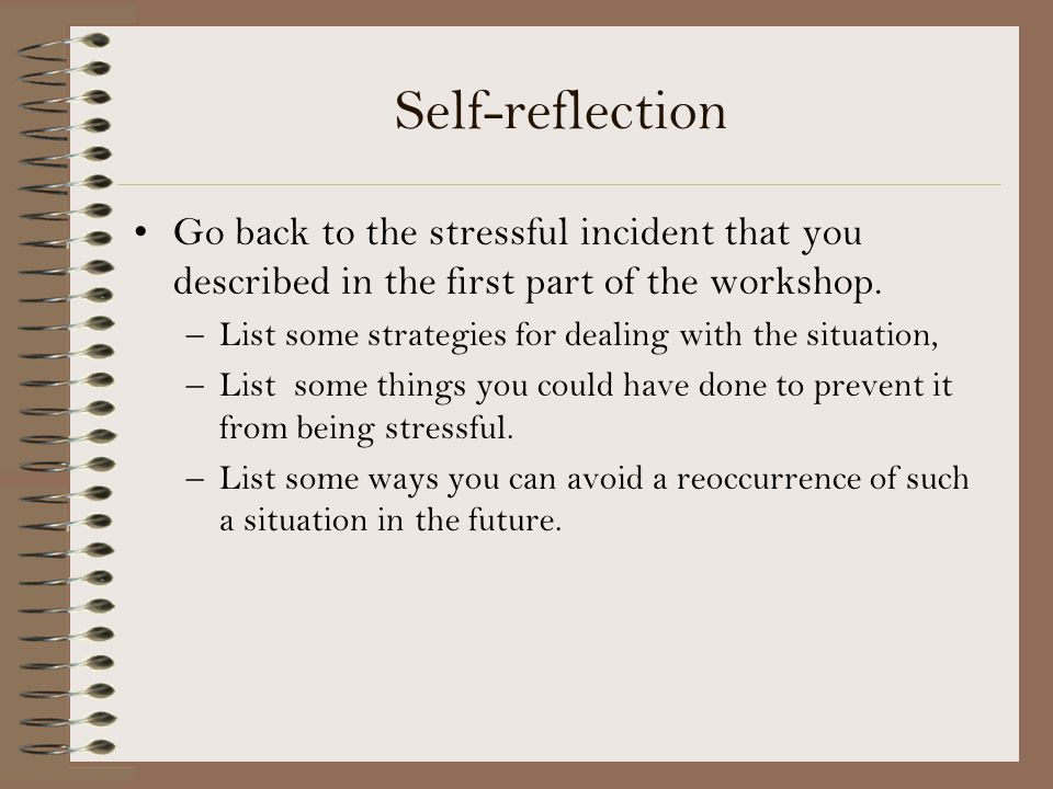 Self-reflection Go back to the stressful incident that you described in the first part of the workshop.