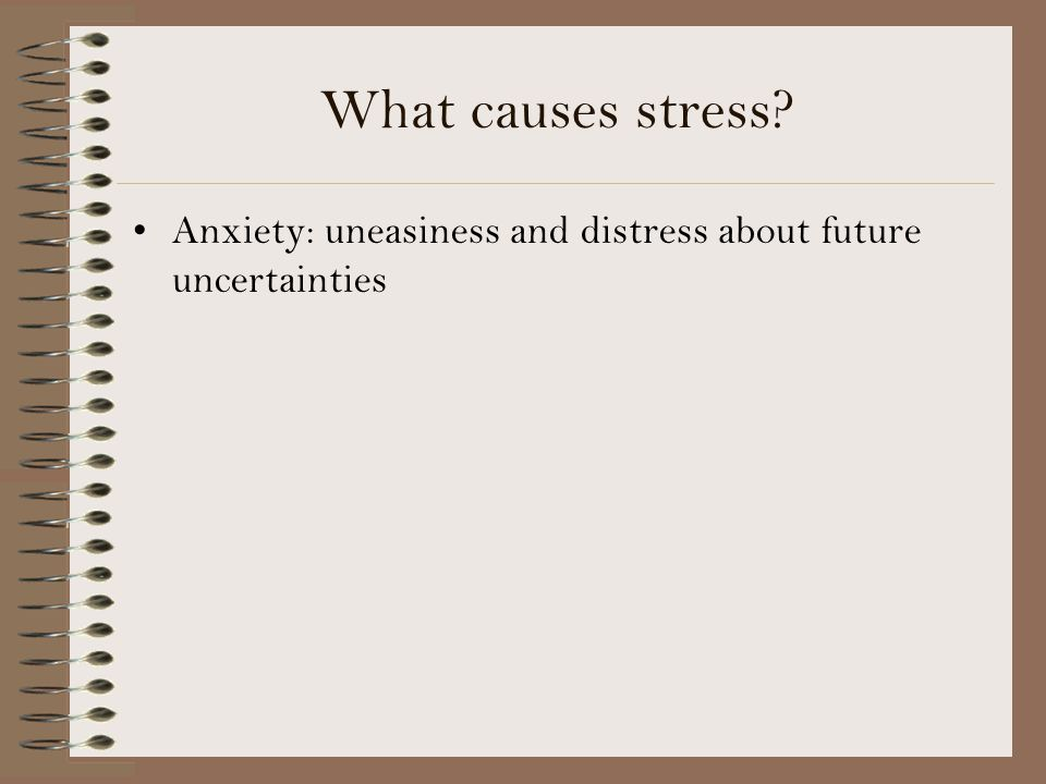 What causes stress Anxiety: uneasiness and distress about future uncertainties