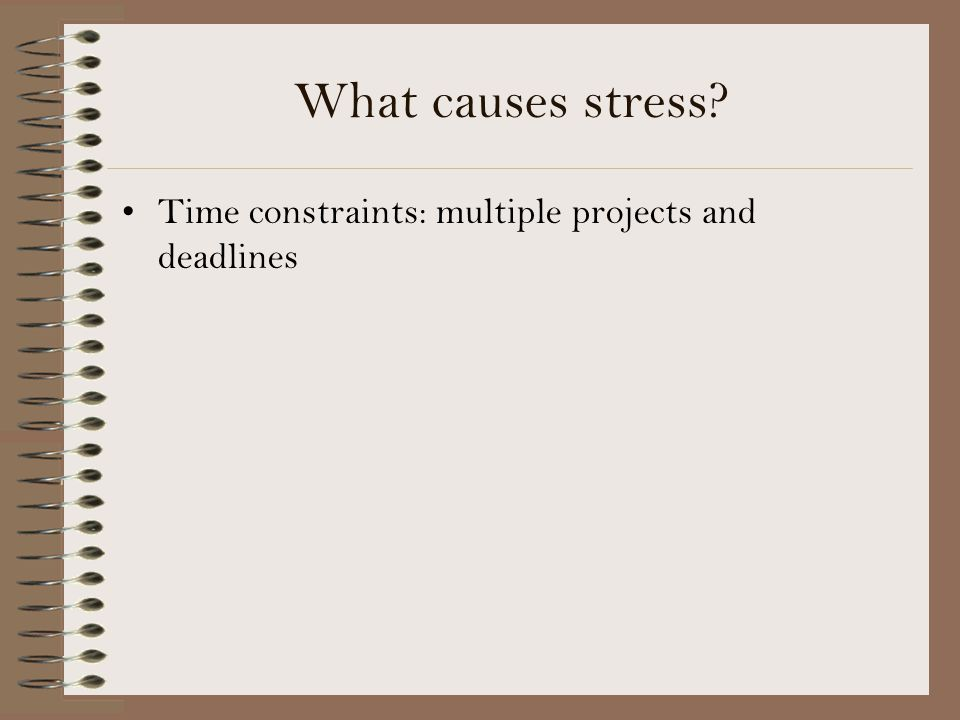What causes stress Time constraints: multiple projects and deadlines