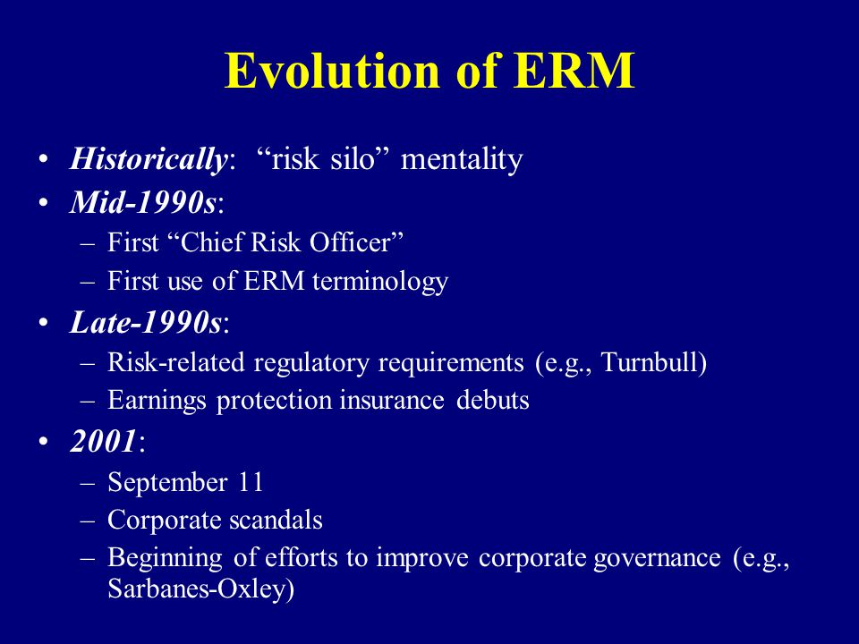 Evolution of ERM Historically: risk silo mentality Mid-1990s: