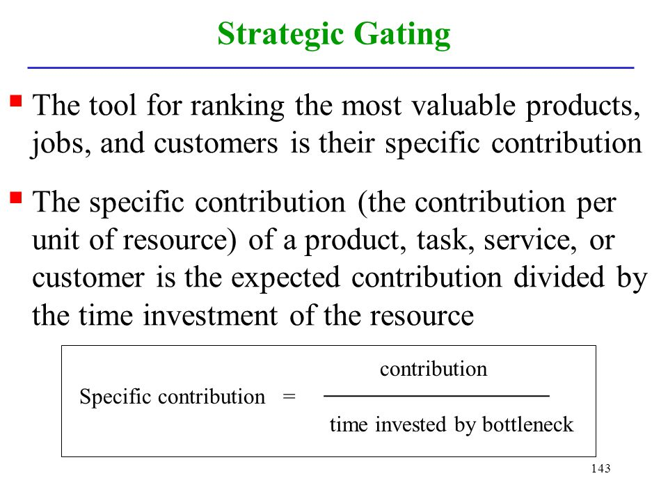 Strategic Gating The tool for ranking the most valuable products, jobs, and customers is their specific contribution.