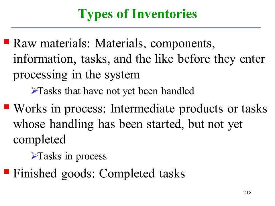 Types of Inventories Raw materials: Materials, components, information, tasks, and the like before they enter processing in the system.