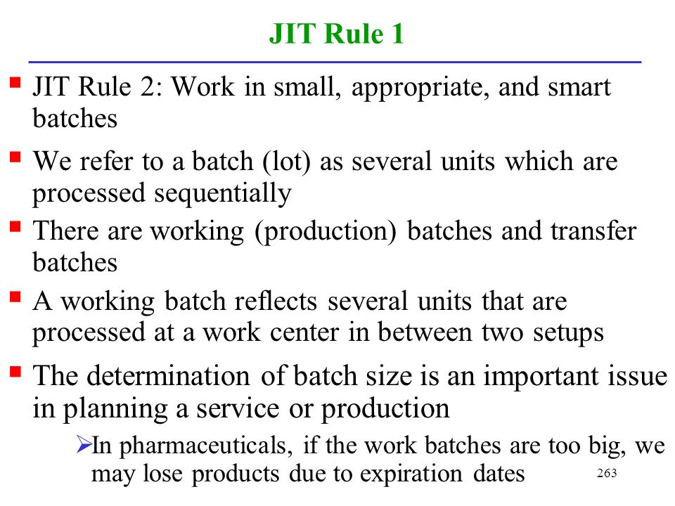 JIT Rule 1 JIT Rule 2: Work in small, appropriate, and smart batches. We refer to a batch (lot) as several units which are processed sequentially.