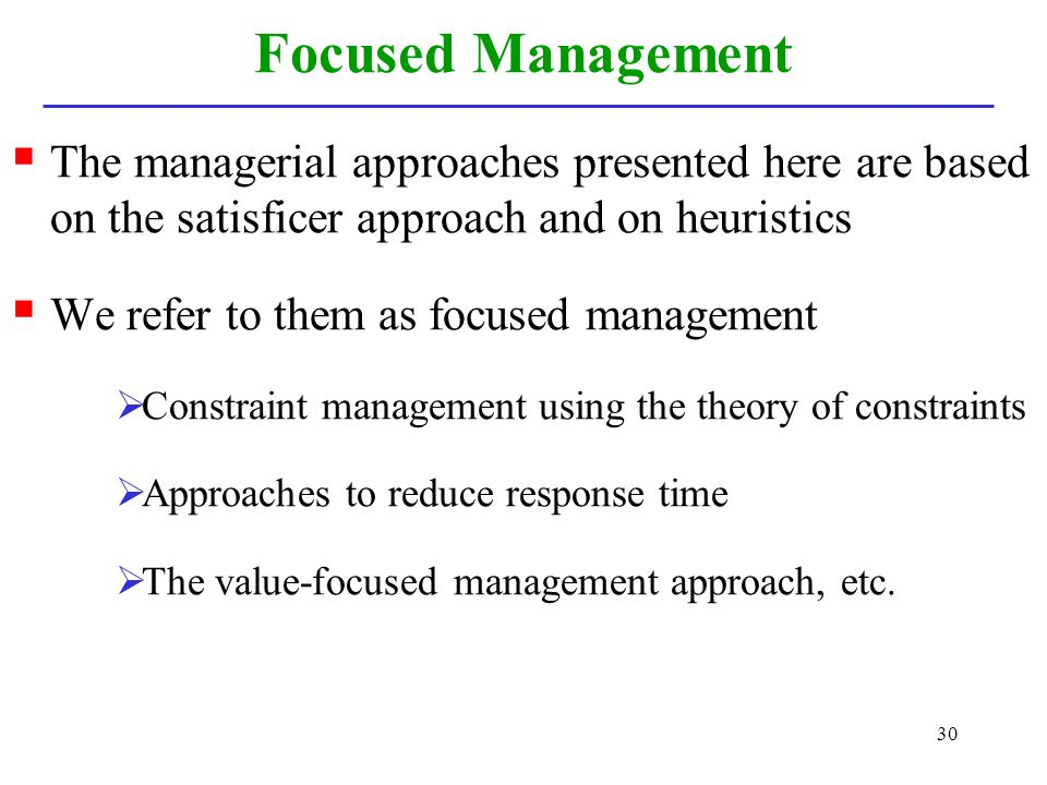 Focused Management The managerial approaches presented here are based on the satisficer approach and on heuristics.
