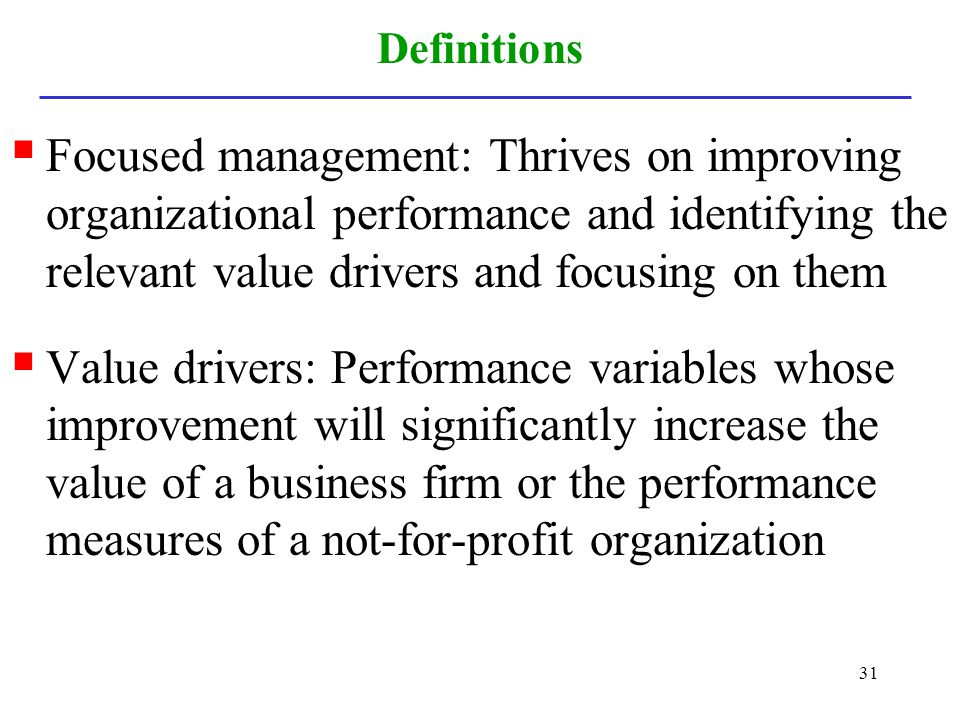 Definitions Focused management: Thrives on improving organizational performance and identifying the relevant value drivers and focusing on them.