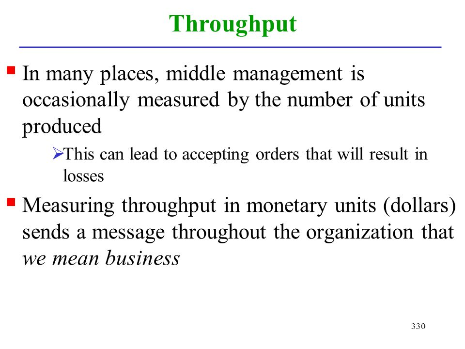Throughput In many places, middle management is occasionally measured by the number of units produced.