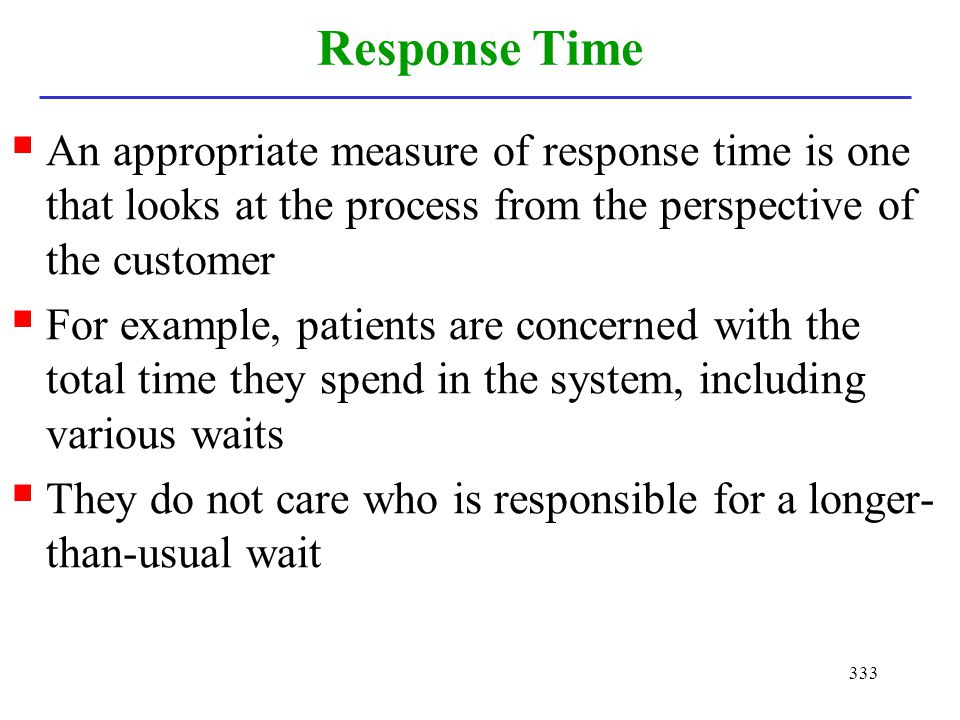 Response Time An appropriate measure of response time is one that looks at the process from the perspective of the customer.