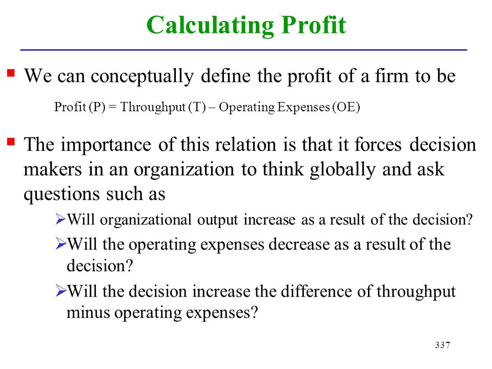 Calculating Profit We can conceptually define the profit of a firm to be. Profit (P) = Throughput (T) – Operating Expenses (OE)
