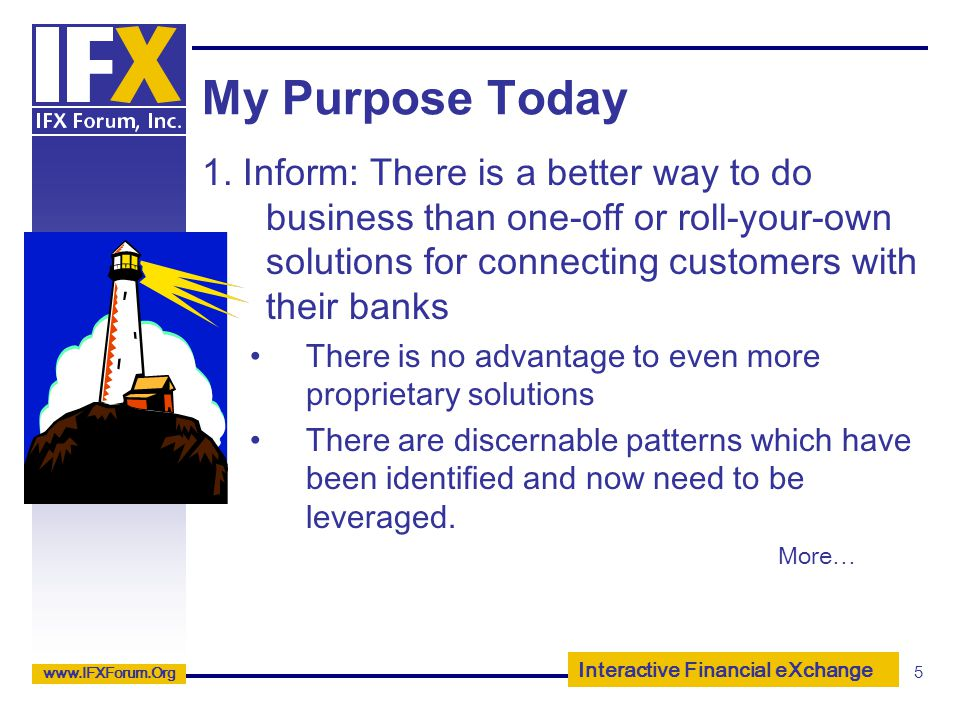My Purpose Today 1. Inform: There is a better way to do business than one-off or roll-your-own solutions for connecting customers with their banks.