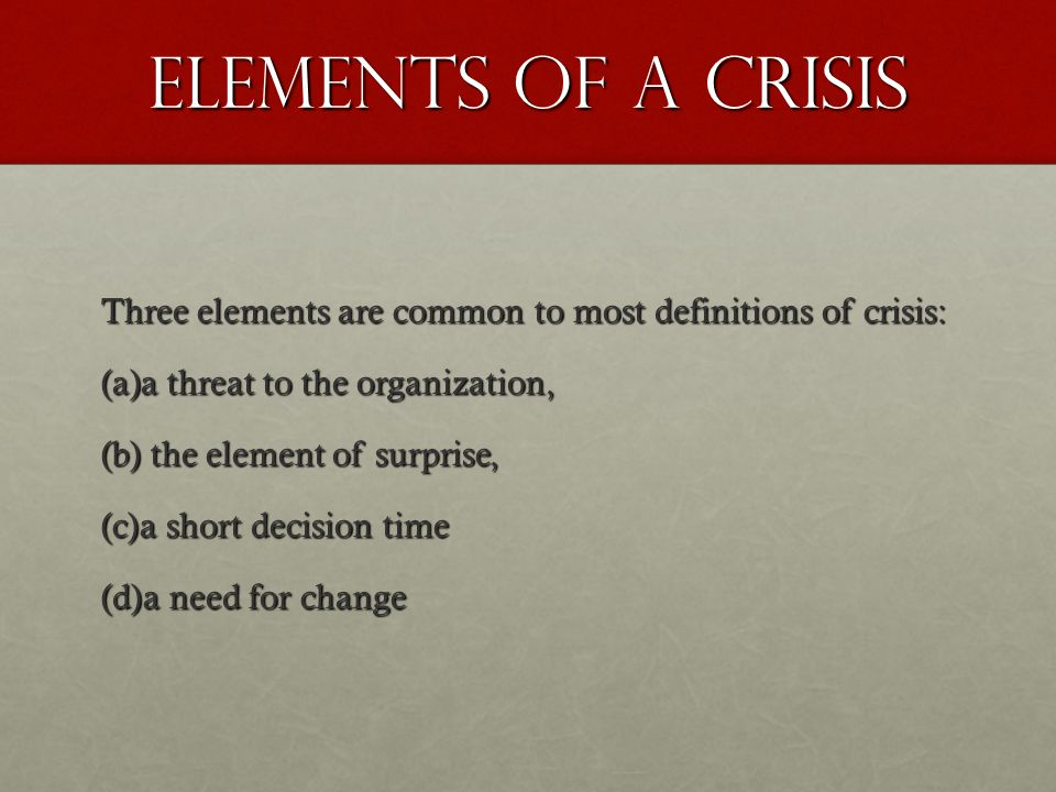 Elements of a Crisis Three elements are common to most definitions of crisis: a threat to the organization,