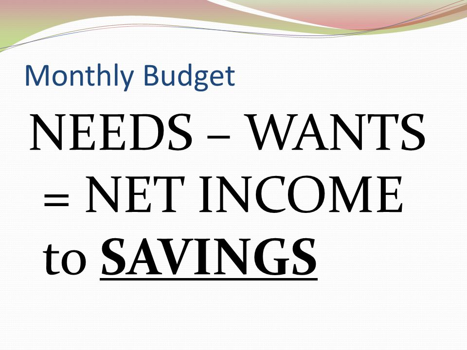 NEEDS – WANTS = NET INCOME to SAVINGS