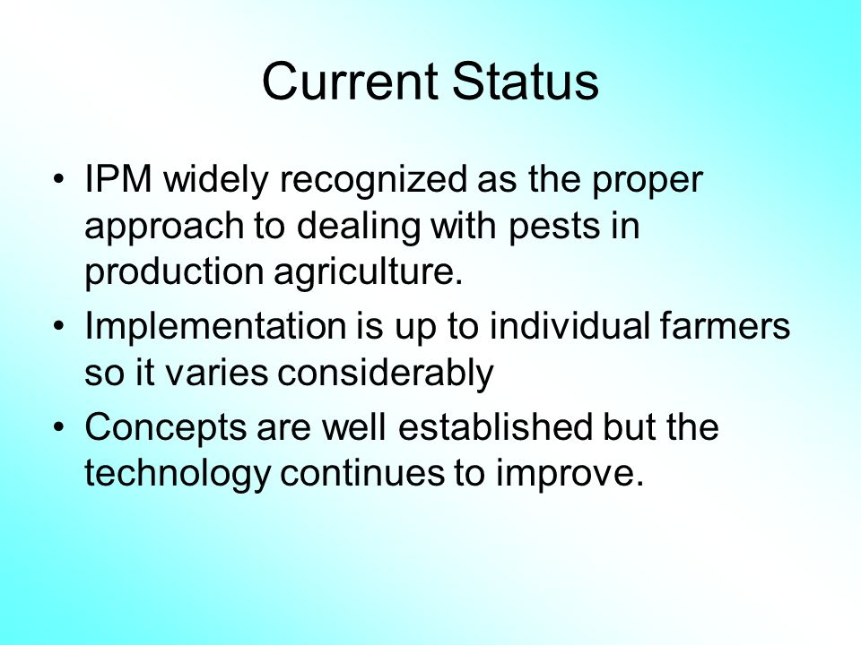 Current Status IPM widely recognized as the proper approach to dealing with pests in production agriculture.