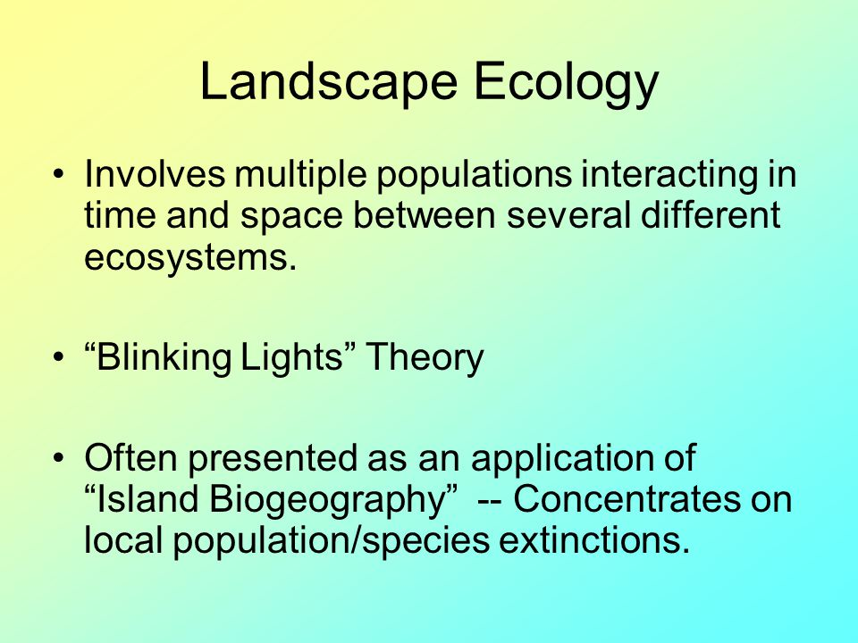 Landscape Ecology Involves multiple populations interacting in time and space between several different ecosystems.