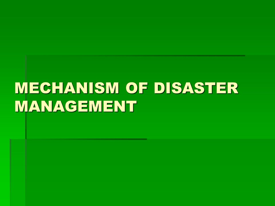 MECHANISM OF DISASTER MANAGEMENT