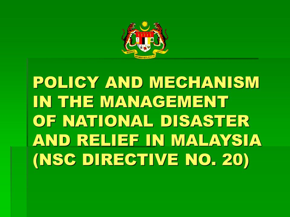 POLICY AND MECHANISM IN THE MANAGEMENT OF NATIONAL DISASTER AND RELIEF IN MALAYSIA (NSC DIRECTIVE NO.