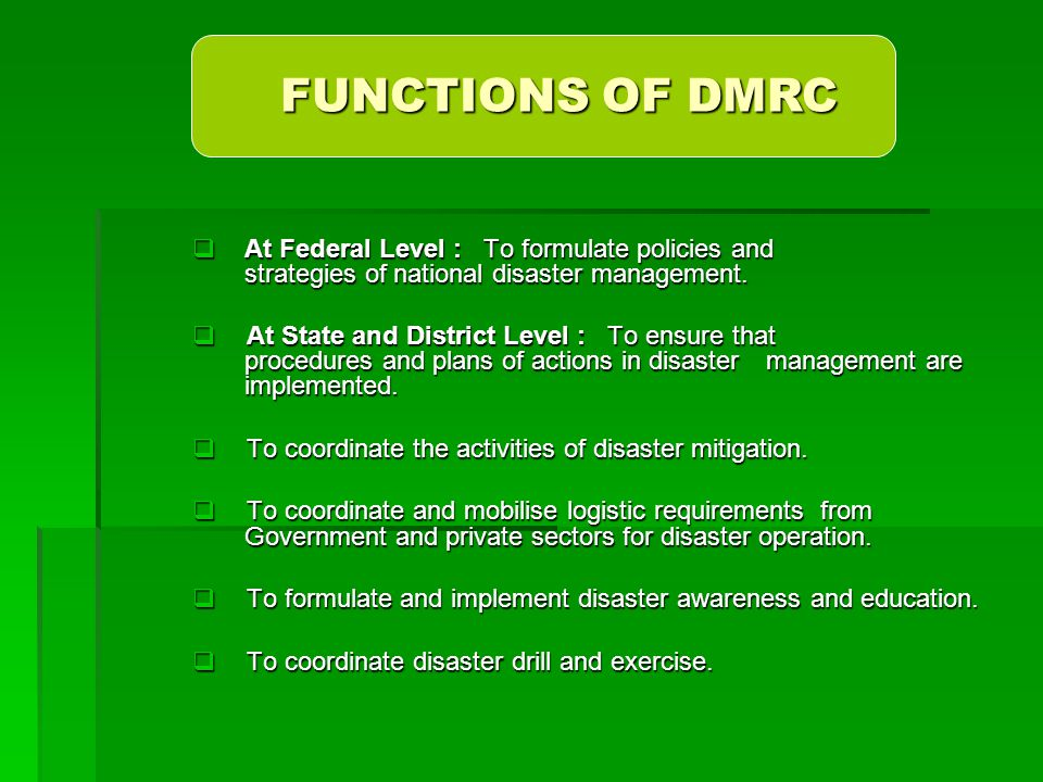 FUNCTIONS OF DMRC At Federal Level : To formulate policies and strategies of national disaster management.
