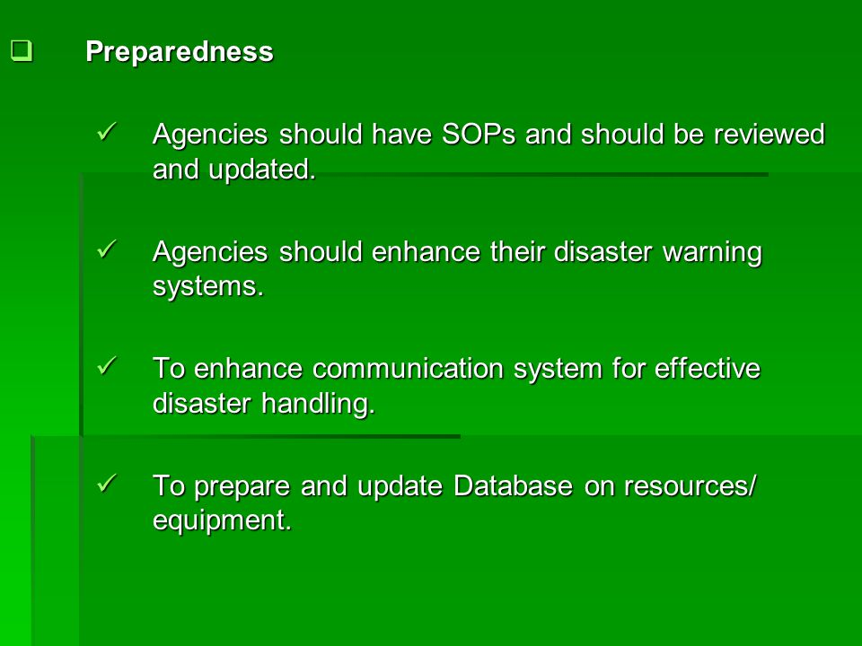 Preparedness Agencies should have SOPs and should be reviewed and updated. Agencies should enhance their disaster warning systems.