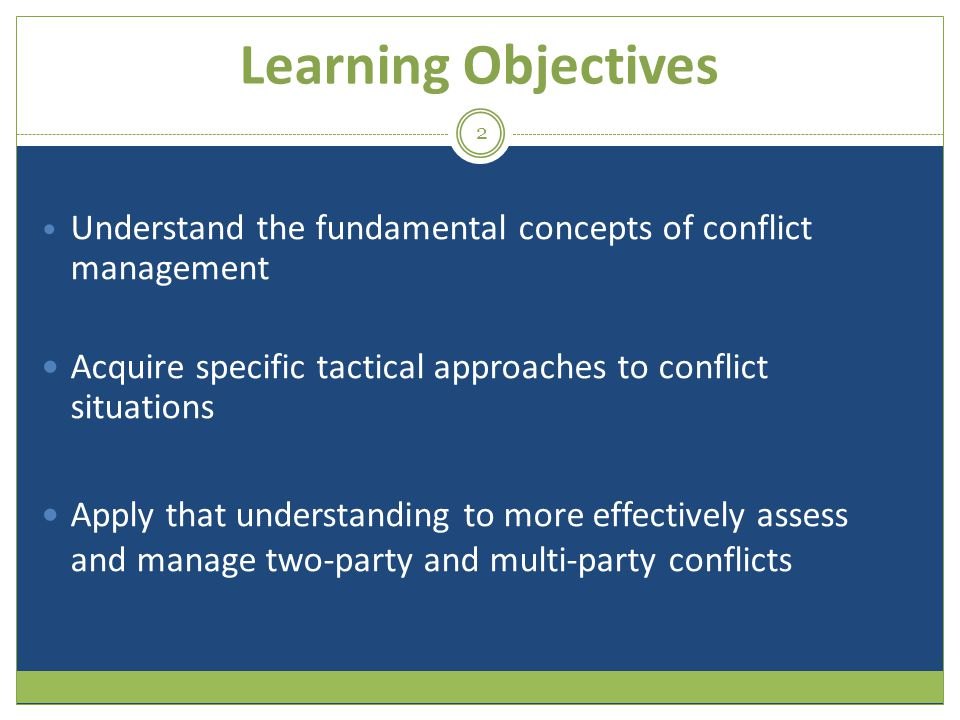 Learning Objectives Understand the fundamental concepts of conflict management. Acquire specific tactical approaches to conflict situations.