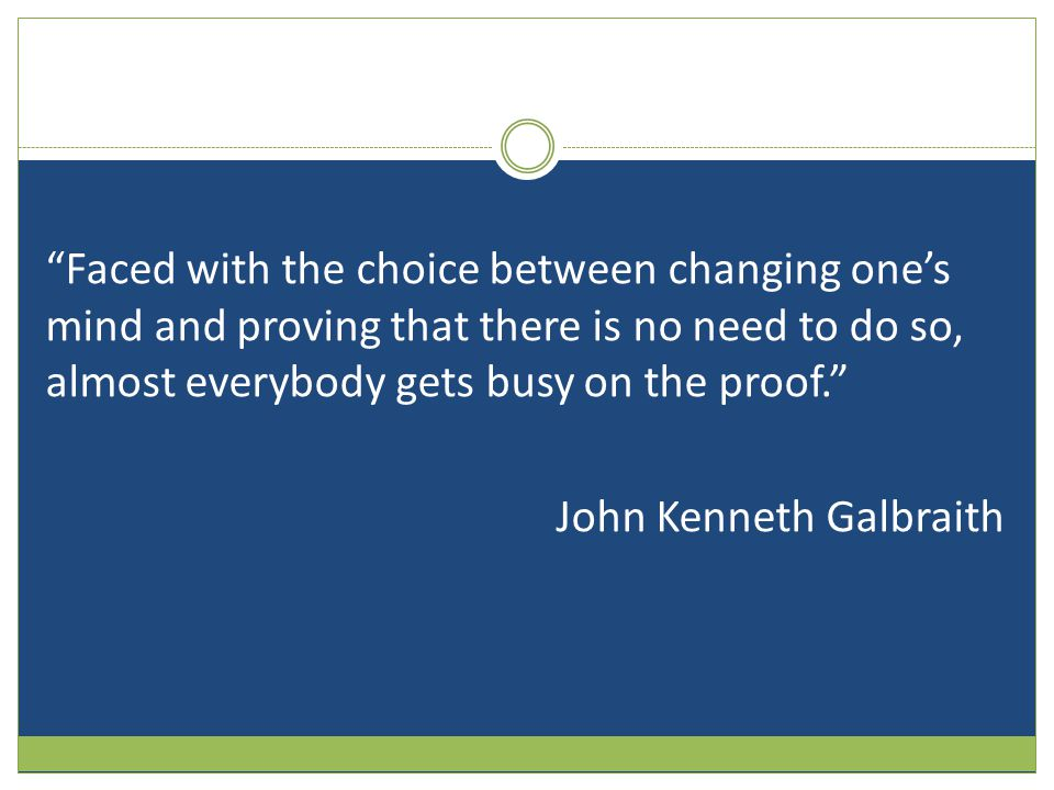 Faced with the choice between changing one's mind and proving that there is no need to do so, almost everybody gets busy on the proof. John Kenneth Galbraith