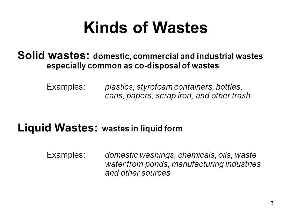Kinds of Wastes Solid wastes: domestic, commercial and industrial wastes especially common as co-disposal of wastes.