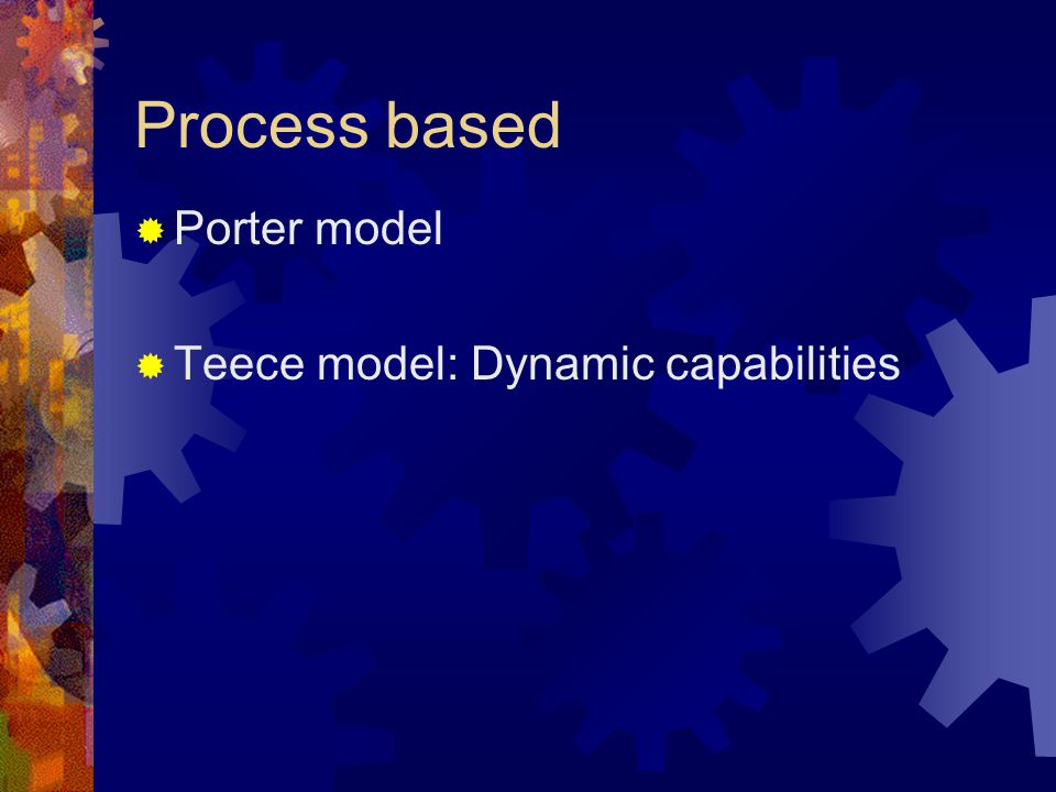 Process based Porter model Teece model: Dynamic capabilities