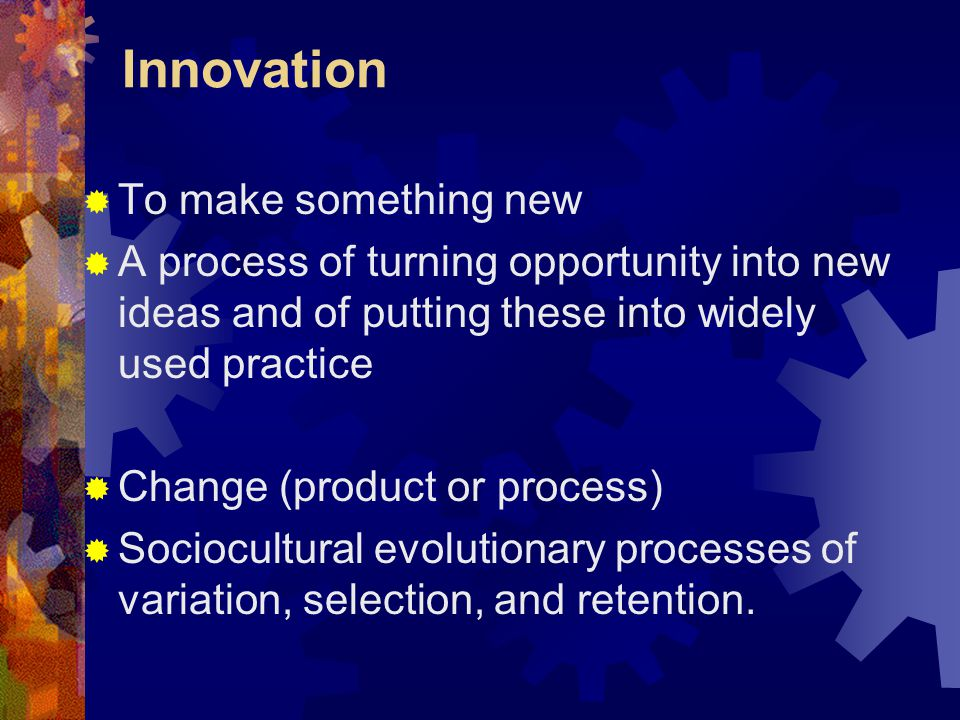 Innovation To make something new