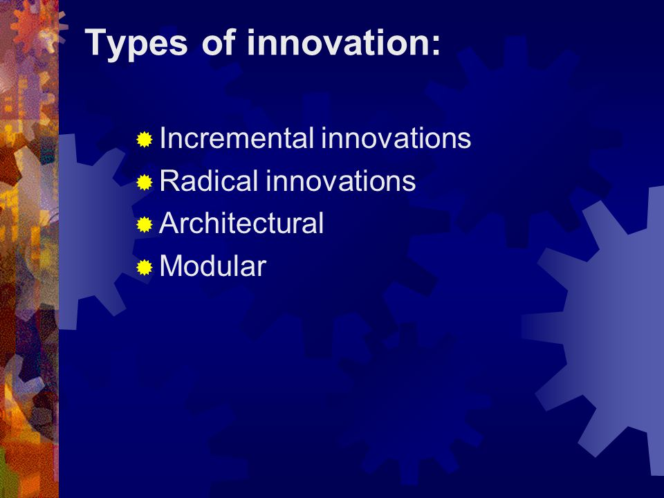 Types of innovation: Incremental innovations Radical innovations