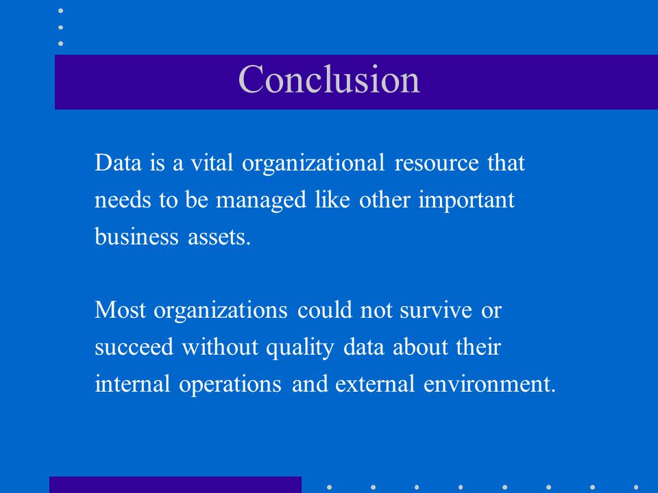 Conclusion Data is a vital organizational resource that