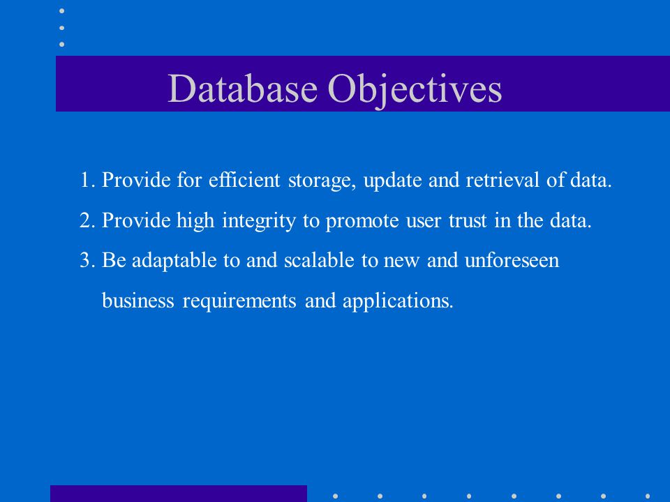 Database Objectives 1. Provide for efficient storage, update and retrieval of data. 2. Provide high integrity to promote user trust in the data.