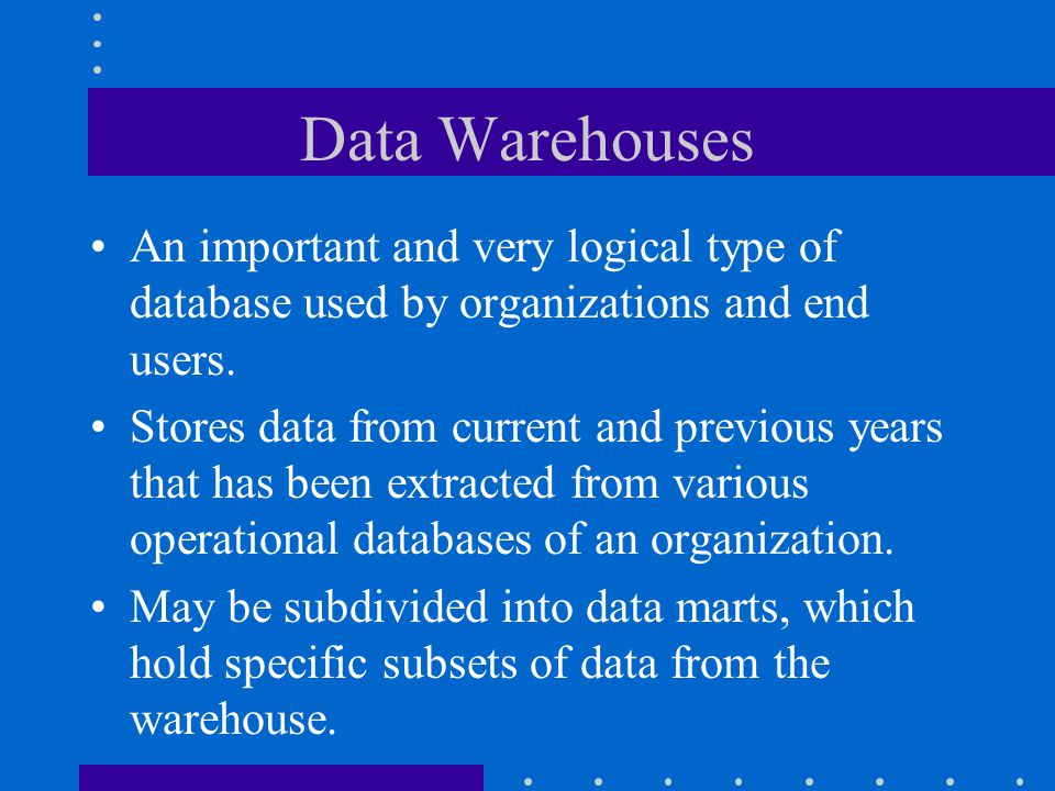 Data Warehouses An important and very logical type of database used by organizations and end users.
