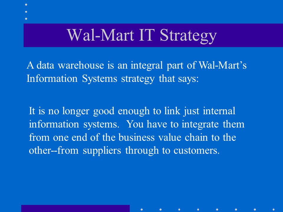 Wal-Mart IT Strategy A data warehouse is an integral part of Wal-Mart's Information Systems strategy that says:
