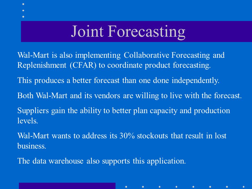 Joint Forecasting Wal-Mart is also implementing Collaborative Forecasting and Replenishment (CFAR) to coordinate product forecasting.