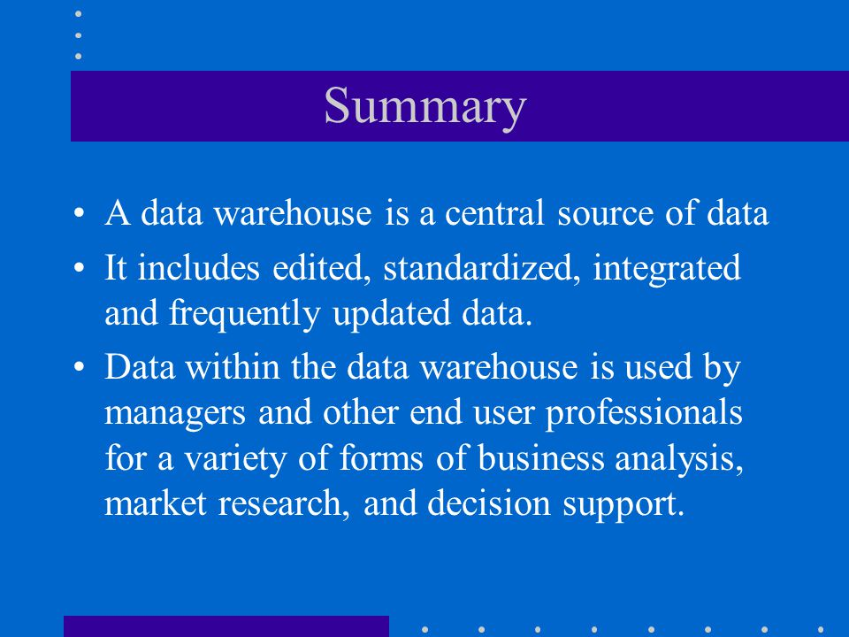 Summary A data warehouse is a central source of data