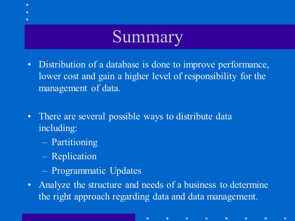 Summary Distribution of a database is done to improve performance, lower cost and gain a higher level of responsibility for the management of data.