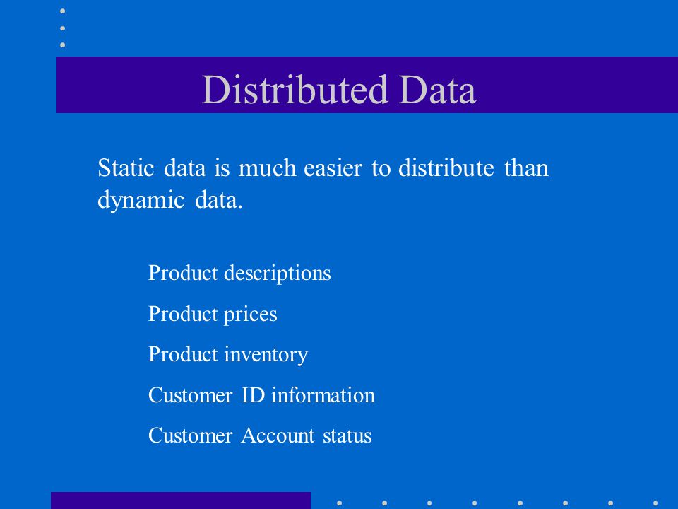 Distributed Data Static data is much easier to distribute than dynamic data. Product descriptions.