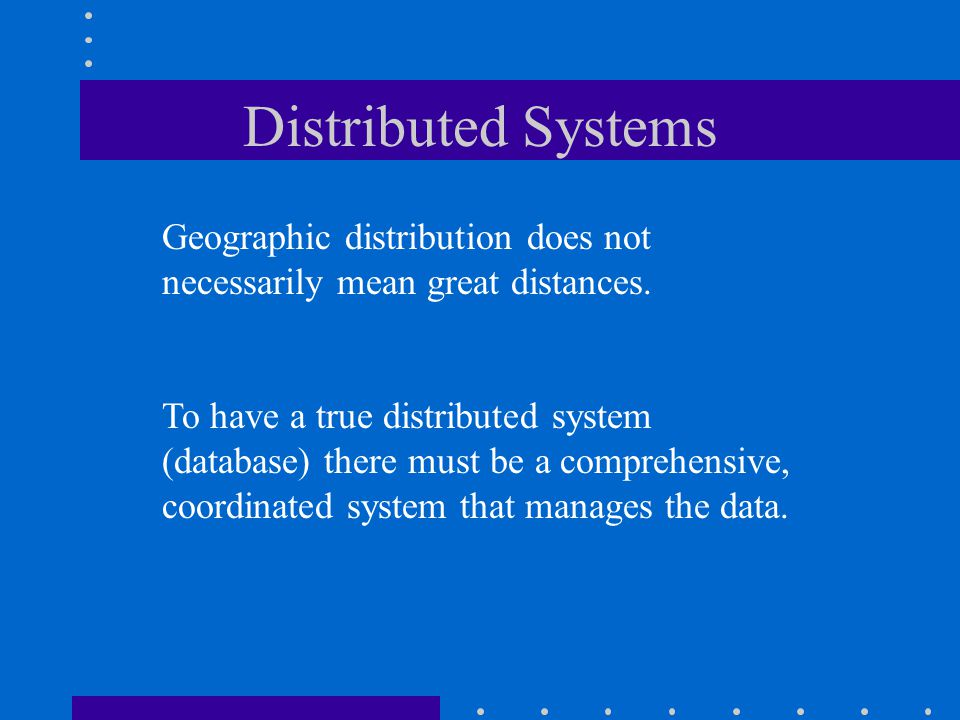 Distributed Systems Geographic distribution does not necessarily mean great distances.
