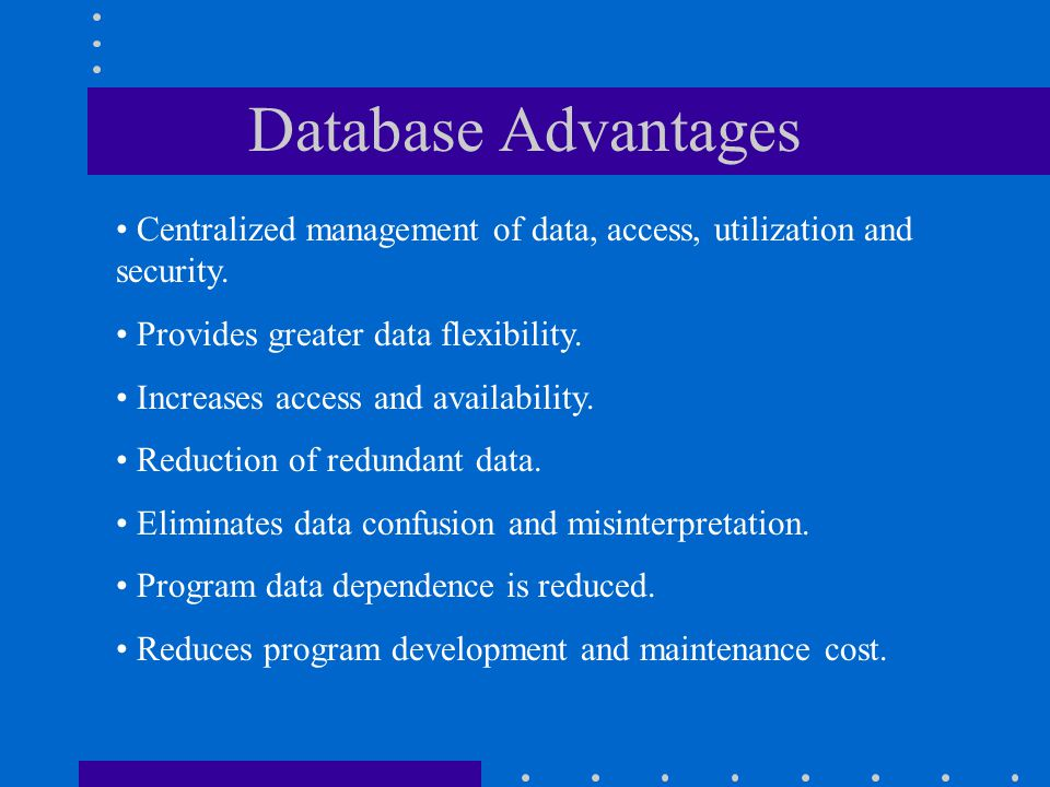 Database Advantages Centralized management of data, access, utilization and security. Provides greater data flexibility.