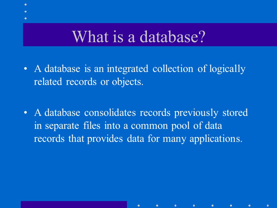 What is a database A database is an integrated collection of logically related records or objects.