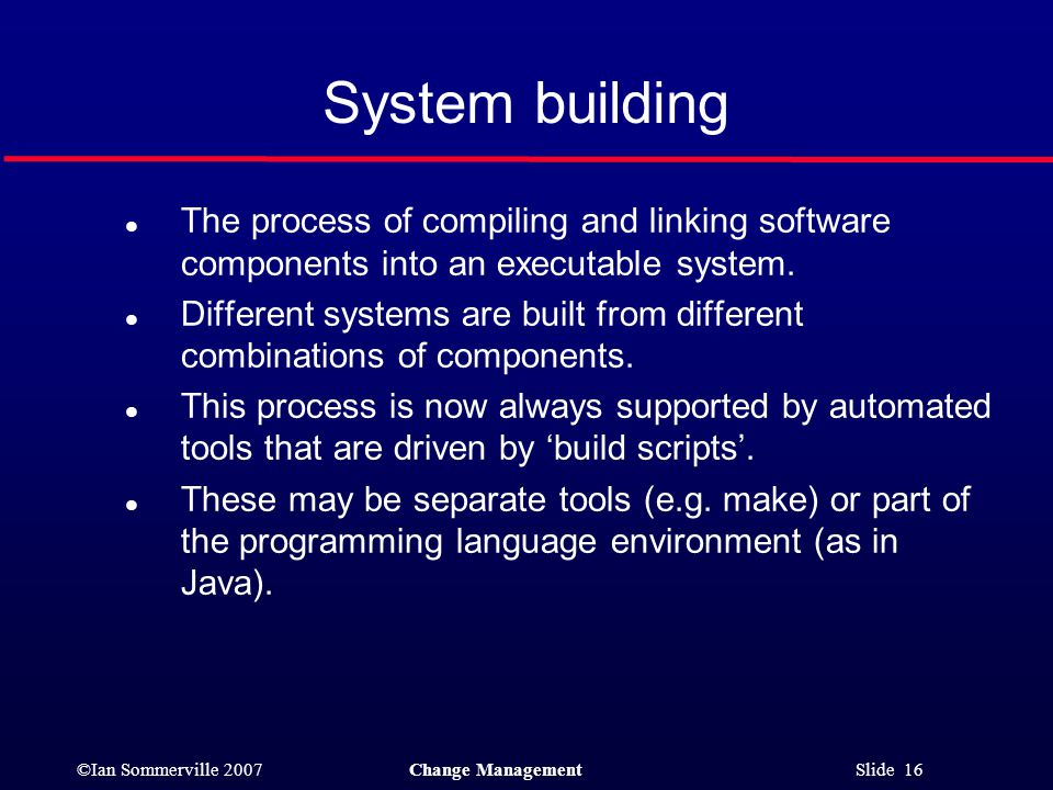 System building The process of compiling and linking software components into an executable system.