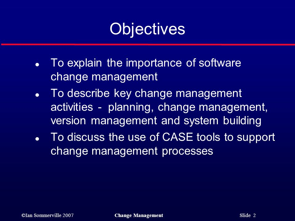 Objectives To explain the importance of software change management